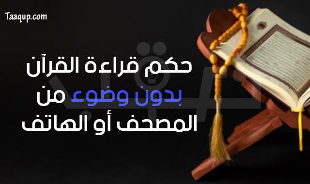حكم قراءة القرآن بدون وضوء سواء من «المصحف أو الهاتف»