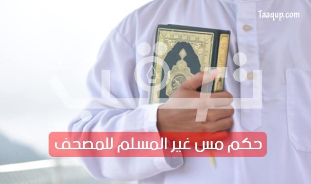 حُكم مس غير المسلم للمصحف «القرآن الكريم»